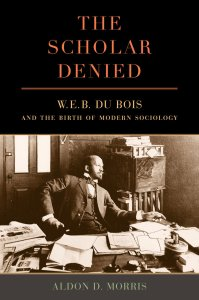 The Scholar Denied: W.E.B. DuBois and the Birth of Modern Sociology
